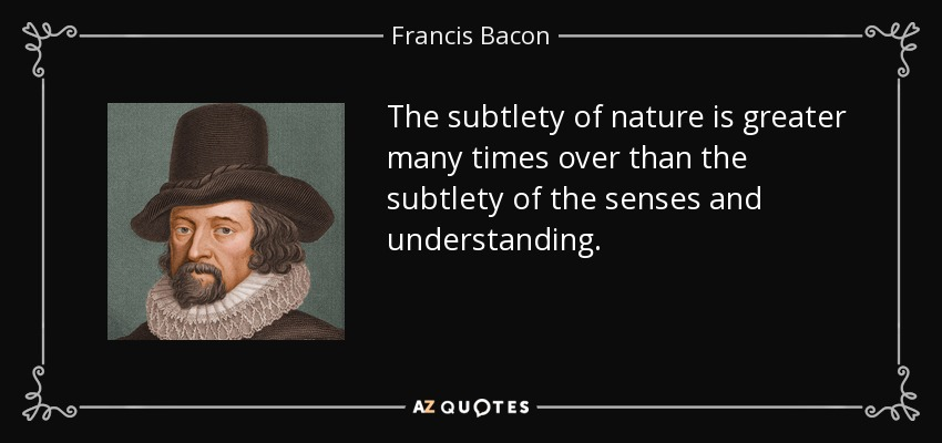 The subtlety of nature is greater many times over than the subtlety of the senses and understanding. - Francis Bacon