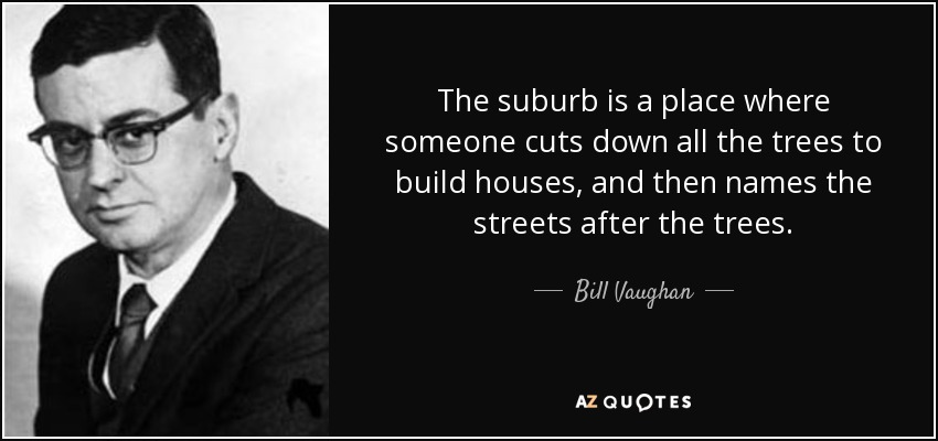 The suburb is a place where someone cuts down all the trees to build houses, and then names the streets after the trees. - Bill Vaughan
