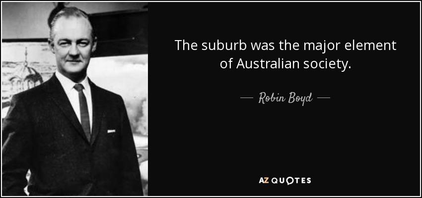 The suburb was the major element of Australian society. - Robin Boyd