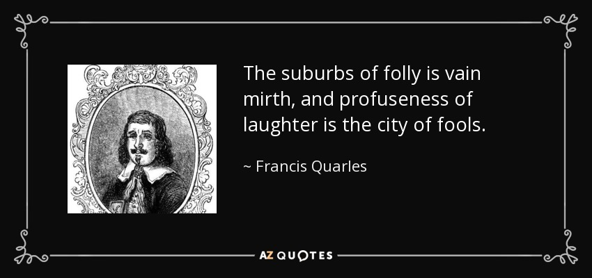 The suburbs of folly is vain mirth, and profuseness of laughter is the city of fools. - Francis Quarles