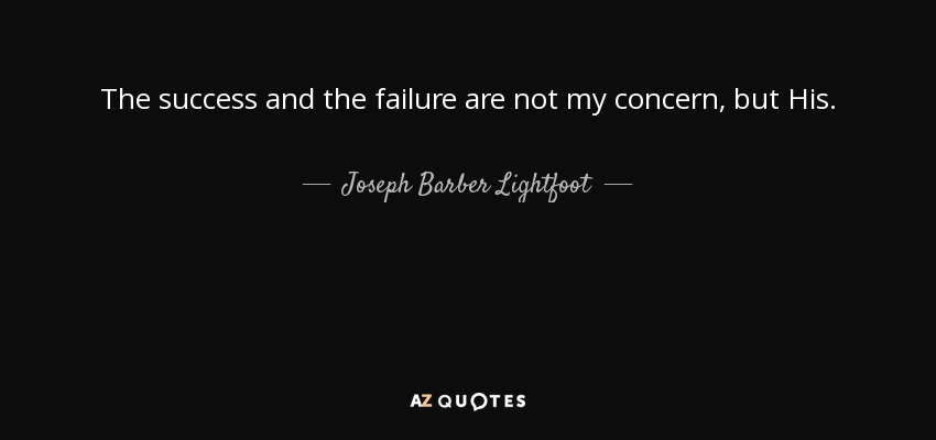 The success and the failure are not my concern, but His. - Joseph Barber Lightfoot