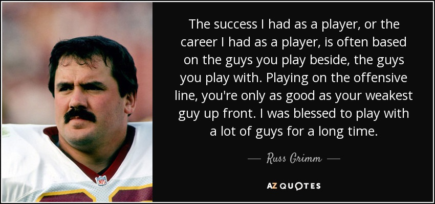 The success I had as a player, or the career I had as a player, is often based on the guys you play beside, the guys you play with. Playing on the offensive line, you're only as good as your weakest guy up front. I was blessed to play with a lot of guys for a long time. - Russ Grimm