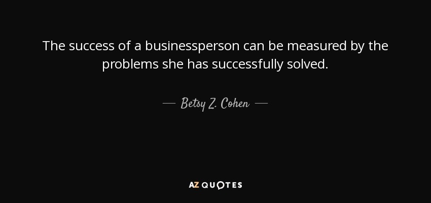 The success of a businessperson can be measured by the problems she has successfully solved. - Betsy Z. Cohen