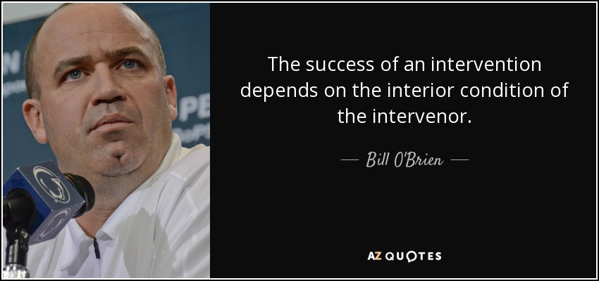 The success of an intervention depends on the interior condition of the intervenor. - Bill O'Brien