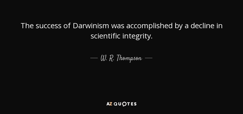 The success of Darwinism was accomplished by a decline in scientific integrity. - W. R. Thompson