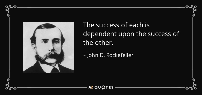 The success of each is dependent upon the success of the other. - John D. Rockefeller