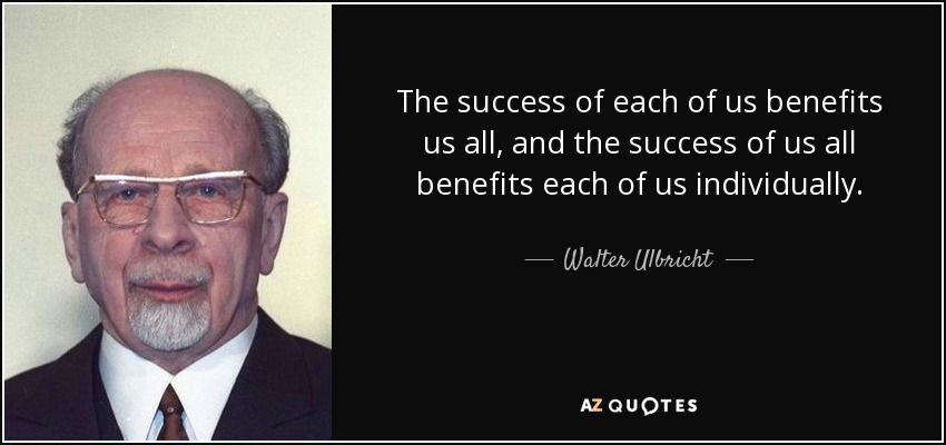 The success of each of us benefits us all, and the success of us all benefits each of us individually. - Walter Ulbricht