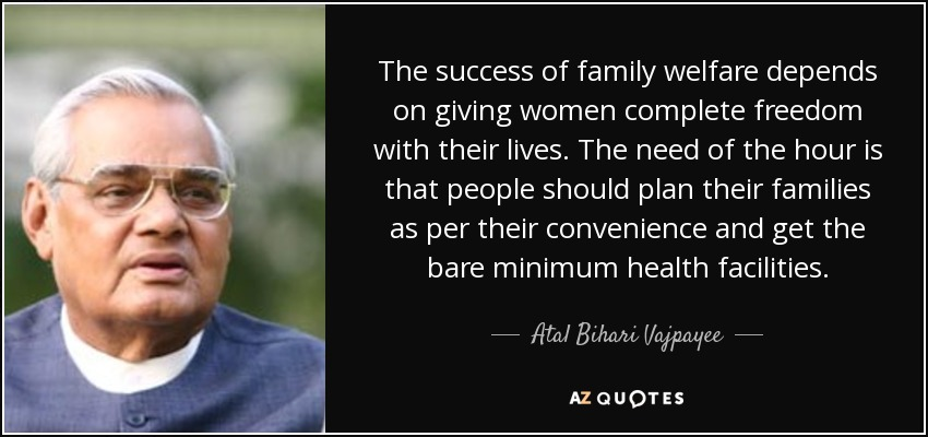 The success of family welfare depends on giving women complete freedom with their lives. The need of the hour is that people should plan their families as per their convenience and get the bare minimum health facilities. - Atal Bihari Vajpayee