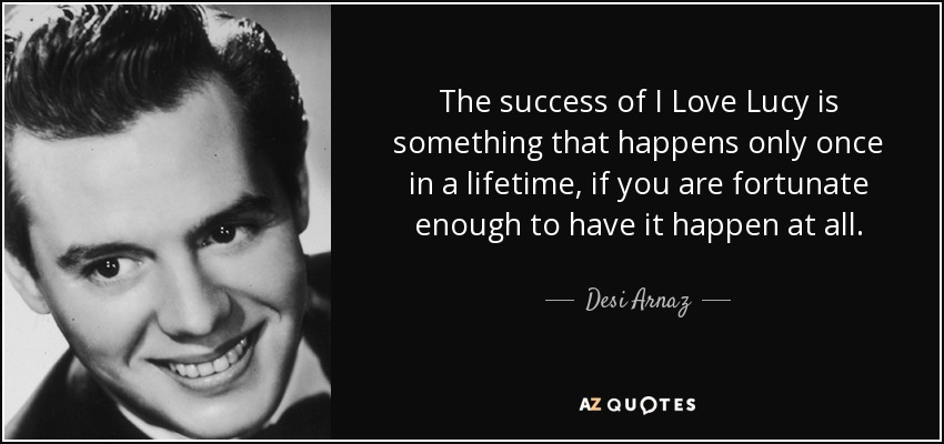 I Love Lucy Quotes Cool Desi Arnaz Quote The Success Of I Love Lucy Is Something That