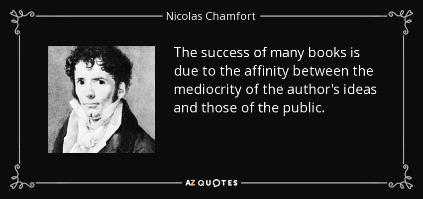 The success of many books is due to the affinity between the mediocrity of the author's ideas and those of the public. - Nicolas Chamfort