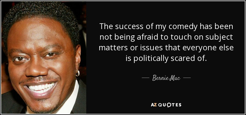 The success of my comedy has been not being afraid to touch on subject matters or issues that everyone else is politically scared of. - Bernie Mac