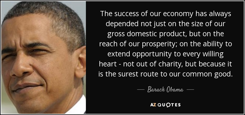 The success of our economy has always depended not just on the size of our gross domestic product, but on the reach of our prosperity; on the ability to extend opportunity to every willing heart - not out of charity, but because it is the surest route to our common good. - Barack Obama