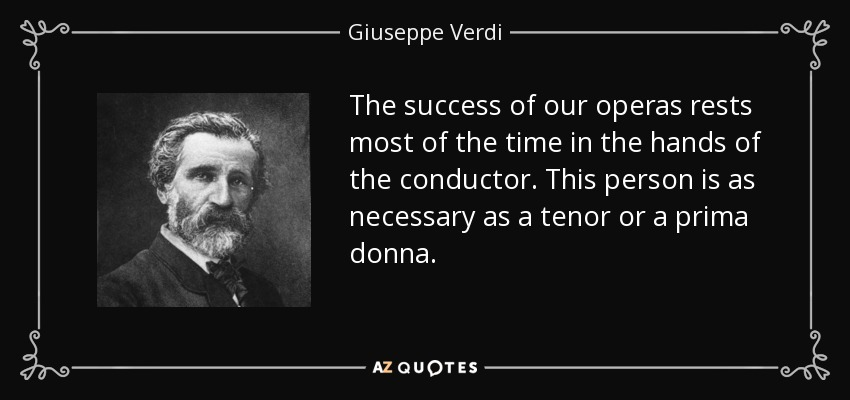 The success of our operas rests most of the time in the hands of the conductor. This person is as necessary as a tenor or a prima donna. - Giuseppe Verdi