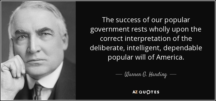 The success of our popular government rests wholly upon the correct interpretation of the deliberate, intelligent, dependable popular will of America. - Warren G. Harding