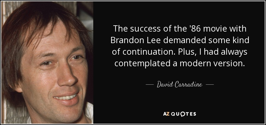 The success of the '86 movie with Brandon Lee demanded some kind of continuation. Plus, I had always contemplated a modern version. - David Carradine