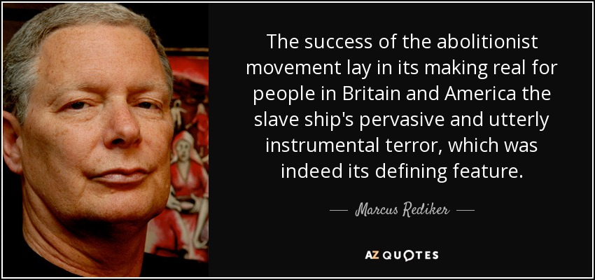 The success of the abolitionist movement lay in its making real for people in Britain and America the slave ship's pervasive and utterly instrumental terror, which was indeed its defining feature. - Marcus Rediker