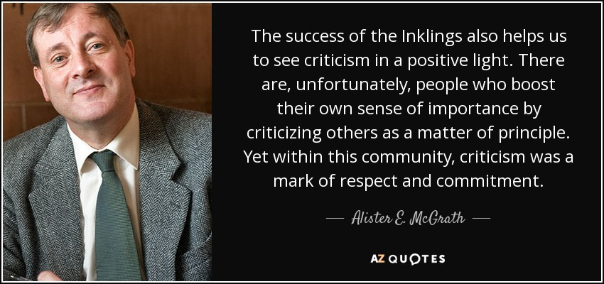 The success of the Inklings also helps us to see criticism in a positive light. There are, unfortunately, people who boost their own sense of importance by criticizing others as a matter of principle. Yet within this community, criticism was a mark of respect and commitment. - Alister E. McGrath