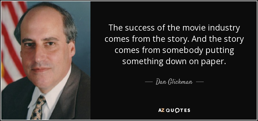 The success of the movie industry comes from the story. And the story comes from somebody putting something down on paper. - Dan Glickman