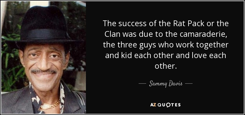 The success of the Rat Pack or the Clan was due to the camaraderie, the three guys who work together and kid each other and love each other. - Sammy Davis, Jr.