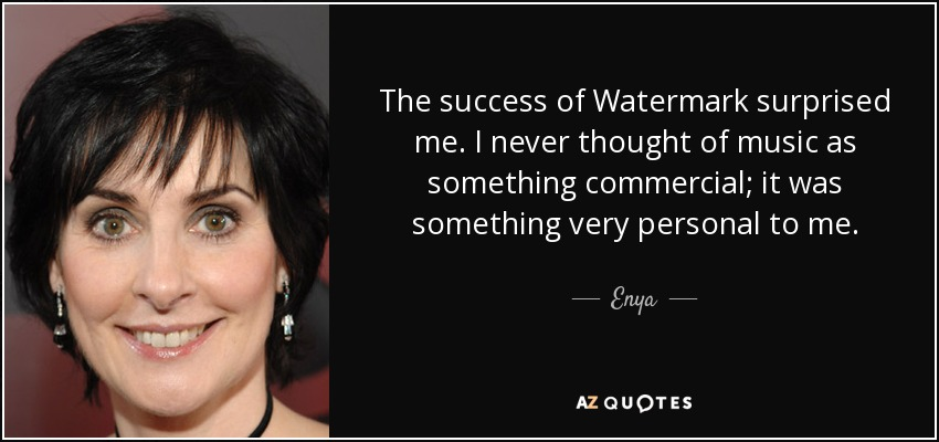 The success of Watermark surprised me. I never thought of music as something commercial; it was something very personal to me. - Enya