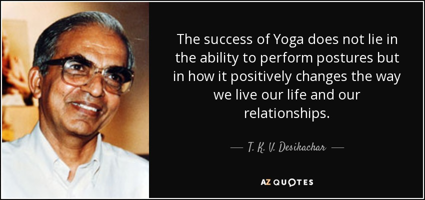 The success of Yoga does not lie in the ability to perform postures but in how it positively changes the way we live our life and our relationships. - T. K. V. Desikachar