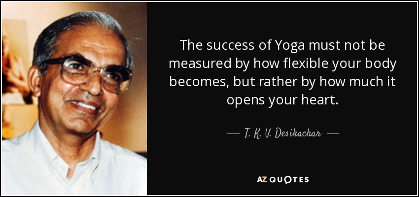 The success of Yoga must not be measured by how flexible your body becomes, but rather by how much it opens your heart. - T. K. V. Desikachar