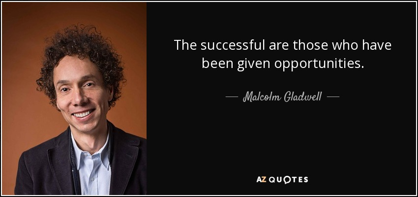 The successful are those who have been given opportunities. - Malcolm Gladwell