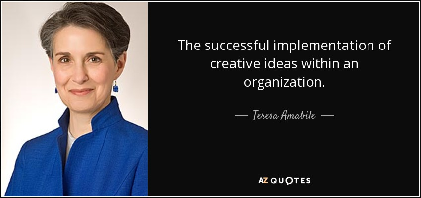 The successful implementation of creative ideas within an organization. - Teresa Amabile