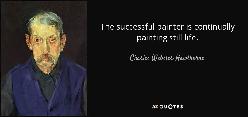 The successful painter is continually painting still life. - Charles Webster Hawthorne