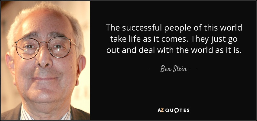 The successful people of this world take life as it comes. They just go out and deal with the world as it is. - Ben Stein