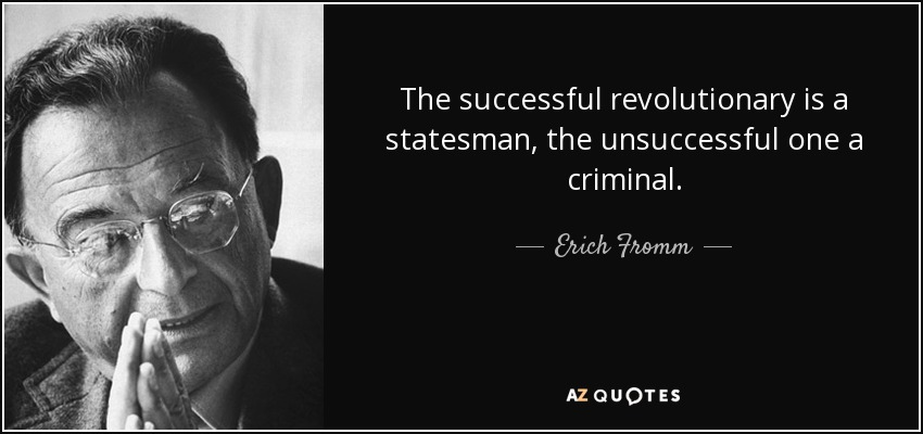 The successful revolutionary is a statesman, the unsuccessful one a criminal. - Erich Fromm
