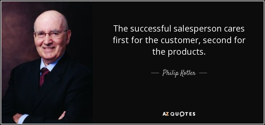 The successful salesperson cares first for the customer, second for the products. - Philip Kotler