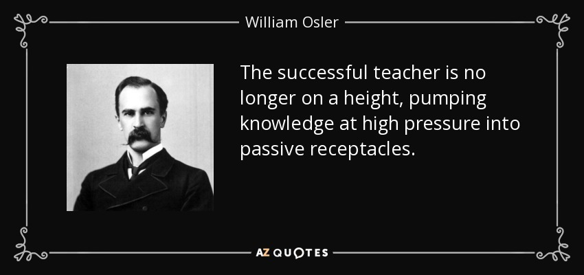 The successful teacher is no longer on a height, pumping knowledge at high pressure into passive receptacles. - William Osler