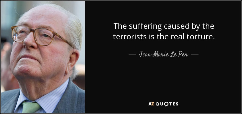 The suffering caused by the terrorists is the real torture. - Jean-Marie Le Pen