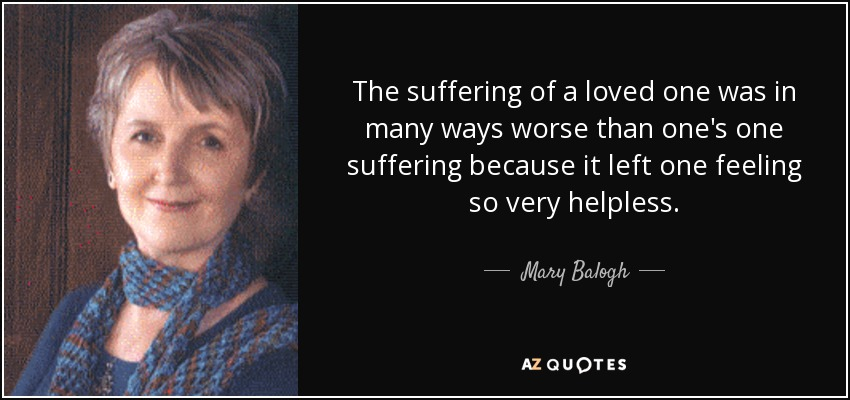 The suffering of a loved one was in many ways worse than one's one suffering because it left one feeling so very helpless. - Mary Balogh