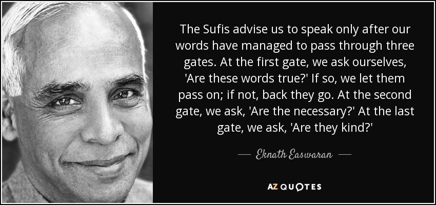The Sufis advise us to speak only after our words have managed to pass through three gates. At the first gate, we ask ourselves, 'Are these words true?' If so, we let them pass on; if not, back they go. At the second gate, we ask, 'Are the necessary?' At the last gate, we ask, 'Are they kind?' - Eknath Easwaran