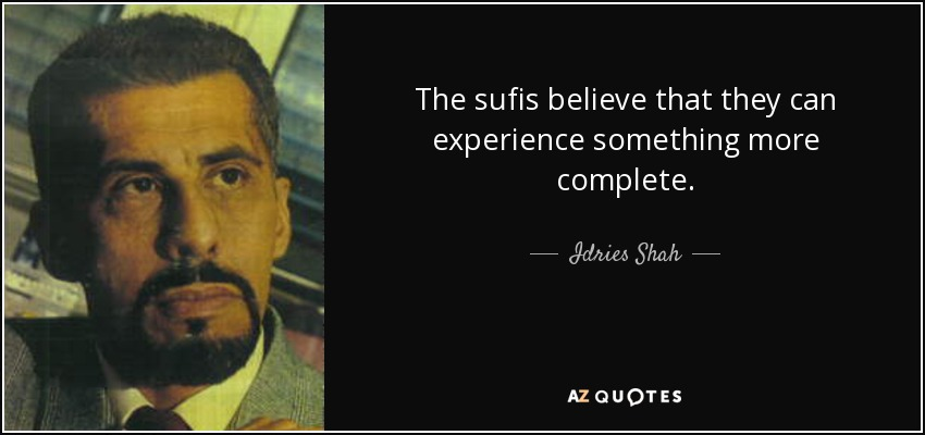 The sufis believe that they can experience something more complete. - Idries Shah