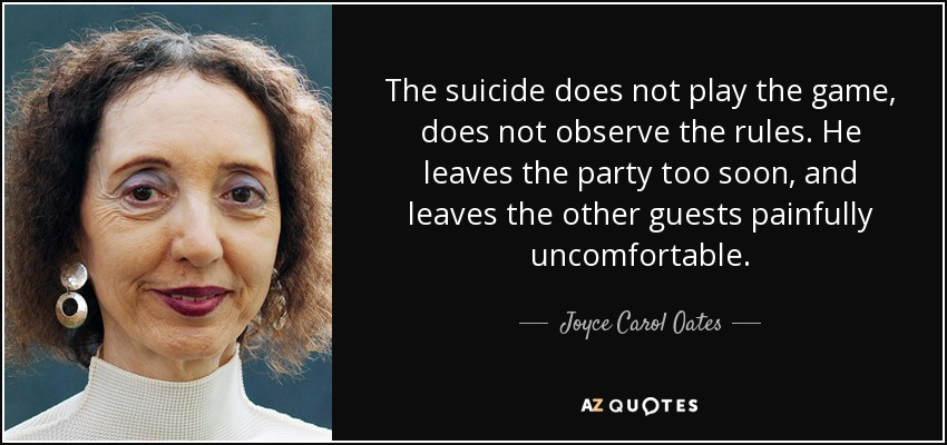 The suicide does not play the game, does not observe the rules. He leaves the party too soon, and leaves the other guests painfully uncomfortable. - Joyce Carol Oates