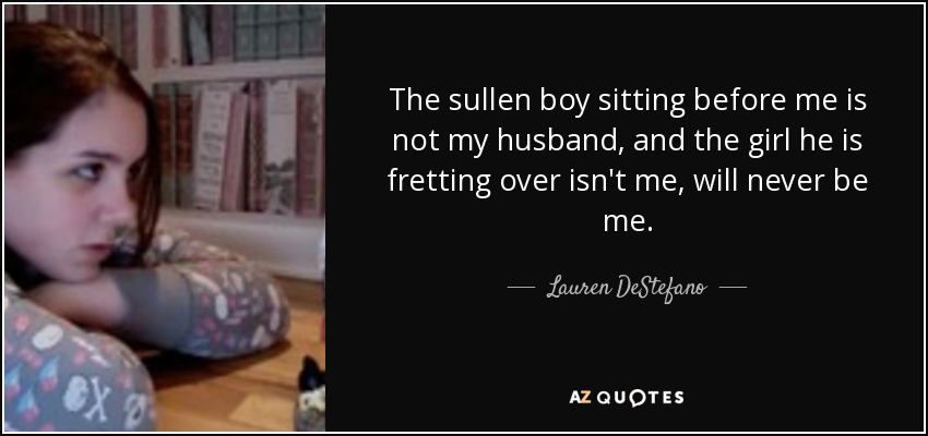 The sullen boy sitting before me is not my husband, and the girl he is fretting over isn't me, will never be me. - Lauren DeStefano