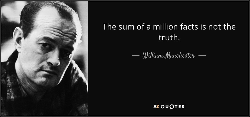 The sum of a million facts is not the truth. - William Manchester