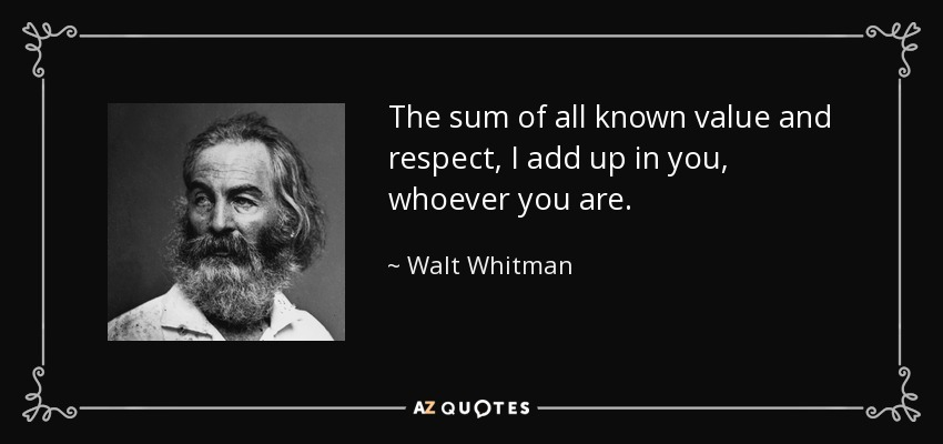 The sum of all known value and respect, I add up in you, whoever you are. - Walt Whitman