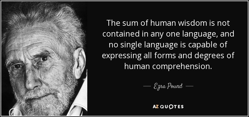 The sum of human wisdom is not contained in any one language, and no single language is capable of expressing all forms and degrees of human comprehension. - Ezra Pound