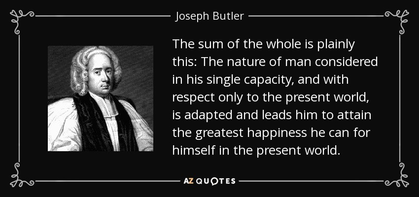 The sum of the whole is plainly this: The nature of man considered in his single capacity, and with respect only to the present world, is adapted and leads him to attain the greatest happiness he can for himself in the present world. - Joseph Butler