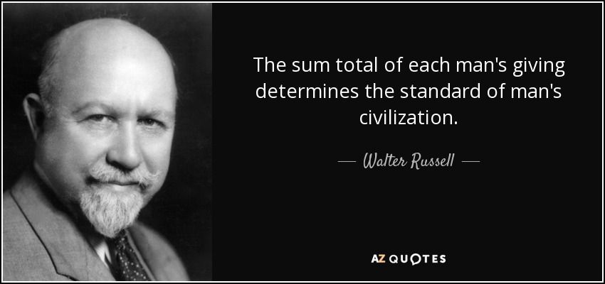 The sum total of each man's giving determines the standard of man's civilization. - Walter Russell