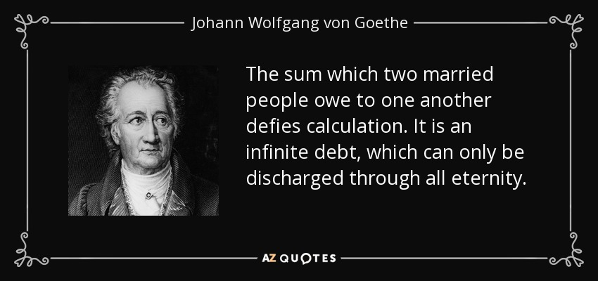 The sum which two married people owe to one another defies calculation. It is an infinite debt, which can only be discharged through all eternity. - Johann Wolfgang von Goethe