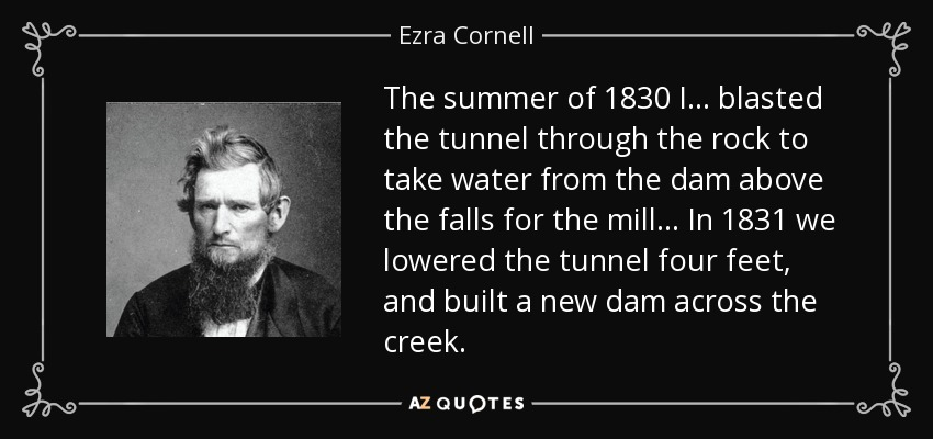 The summer of 1830 I... blasted the tunnel through the rock to take water from the dam above the falls for the mill... In 1831 we lowered the tunnel four feet, and built a new dam across the creek. - Ezra Cornell