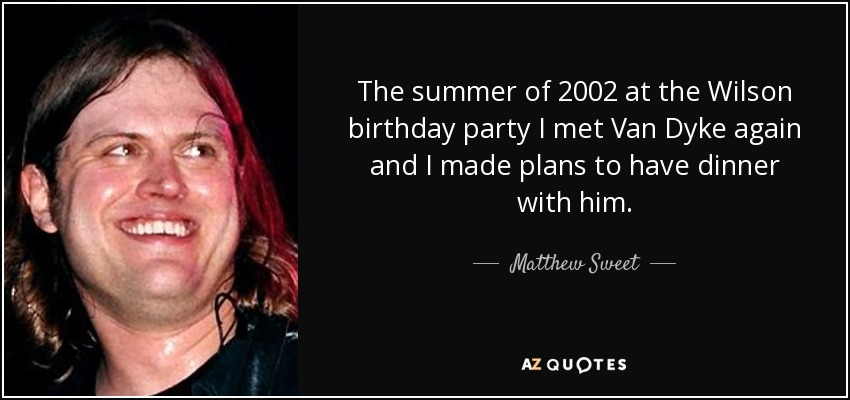 The summer of 2002 at the Wilson birthday party I met Van Dyke again and I made plans to have dinner with him. - Matthew Sweet