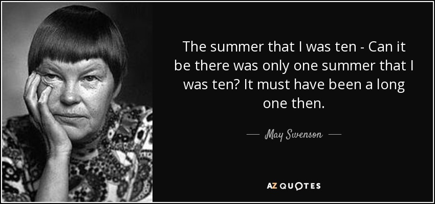 The summer that I was ten - Can it be there was only one summer that I was ten? It must have been a long one then. - May Swenson