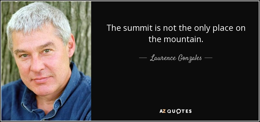 The summit is not the only place on the mountain. - Laurence Gonzales