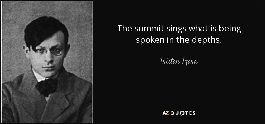 The summit sings what is being spoken in the depths. - Tristan Tzara